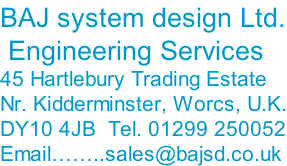 BAJ system design Ltd.  Engineering Services 45 Hartlebury Trading Estate Nr. Kidderminster, Worcs, U.K. DY10 4JB  Tel. 01299 250052 Email……..sales@bajsd.co.uk