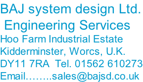 BAJ system design Ltd.  Engineering Services Hoo Farm Industrial Estate Kidderminster, Worcs, U.K. DY11 7RA  Tel. 01562 610273 Email……..sales@bajsd.co.uk